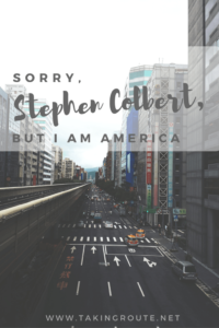 Sorry-Stephen-Colbert-but-I-am-America-TakingRoute.net-All-expats-are-Ambassadors
